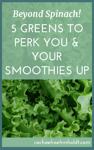 Beyond Spinach - 5 Greens To Perk You & Your Smoothies Up | RachaelRoehmholdt.com