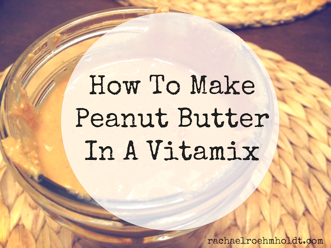 How To Make Peanut Butter In A Vitamix | RachaelRoehmholdt.com