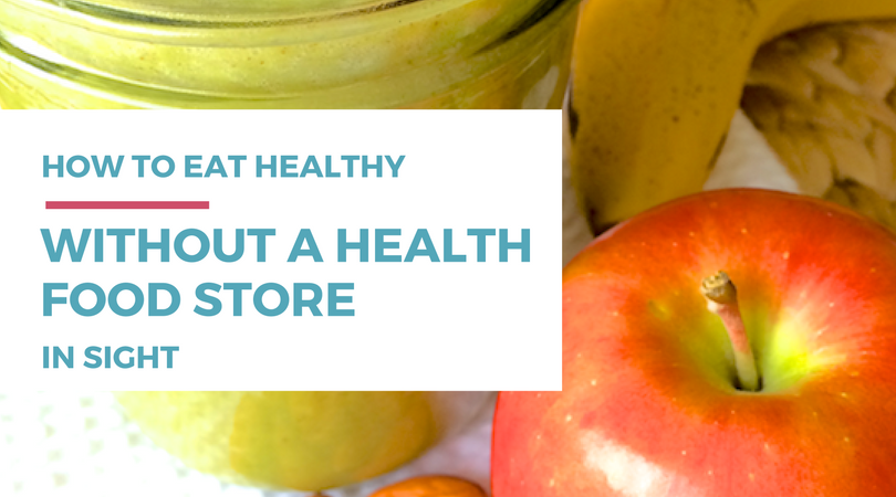 how to eat healthy without a health food store in sight
